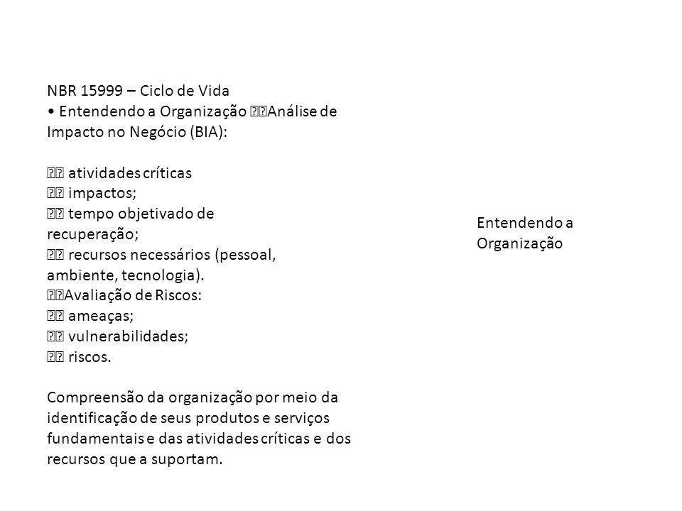 NBR 15999 – Ciclo de Vida • Entendendo a Organização Análise de Impacto no Negócio (BIA):  atividades críticas.