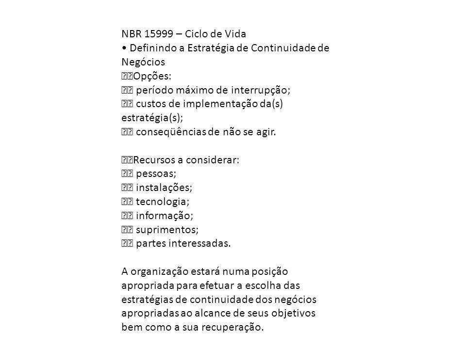 NBR 15999 – Ciclo de Vida • Definindo a Estratégia de Continuidade de Negócios. Opções:  período máximo de interrupção;