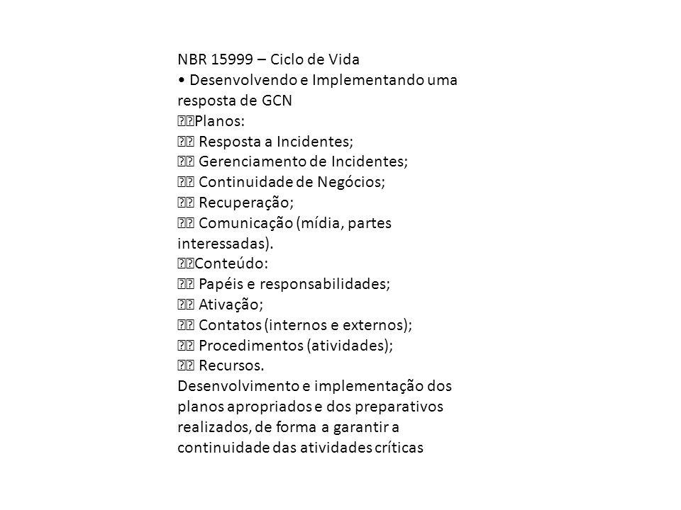 NBR 15999 – Ciclo de Vida • Desenvolvendo e Implementando uma resposta de GCN. Planos:  Resposta a Incidentes;