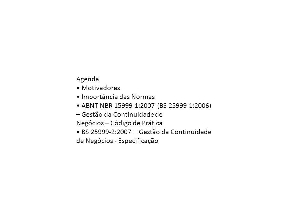 Agenda • Motivadores. • Importância das Normas. • ABNT NBR 15999‐1:2007 (BS 25999‐1:2006) – Gestão da Continuidade de.