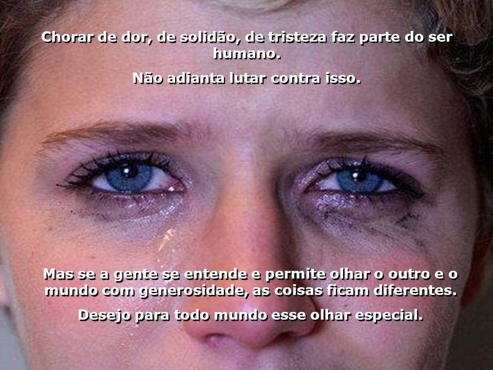 Chorar de dor, de solidão, de tristeza faz parte do ser humano.