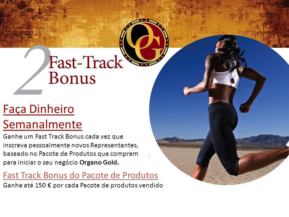Faça Dinheiro Semanalmente Ganhe um Fast Track Bonus cada vez que inscreva pessoalmente novos Representantes, baseado no Pacote de Produtos que comprem para iniciar o seu negócio Organo Gold.