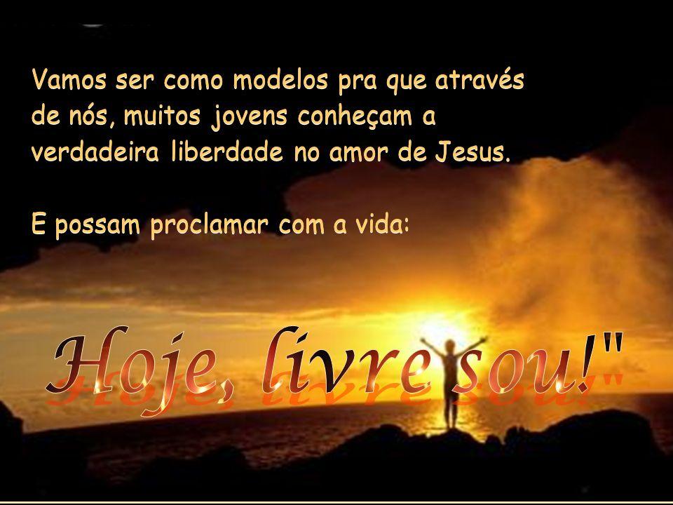Vamos ser como modelos pra que através de nós, muitos jovens conheçam a verdadeira liberdade no amor de Jesus.