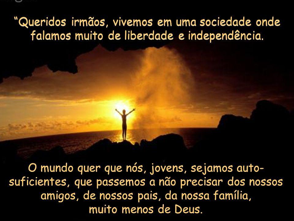 Queridos irmãos, vivemos em uma sociedade onde falamos muito de liberdade e independência.