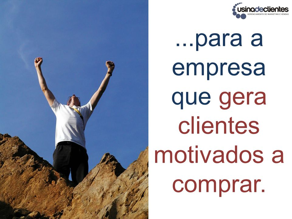 ...para a empresa que gera clientes motivados a comprar.