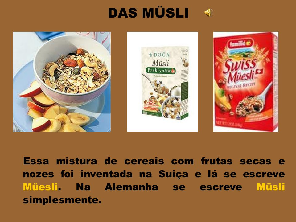 DAS MÜSLI Essa mistura de cereais com frutas secas e nozes foi inventada na Suiça e lá se escreve Müesli.