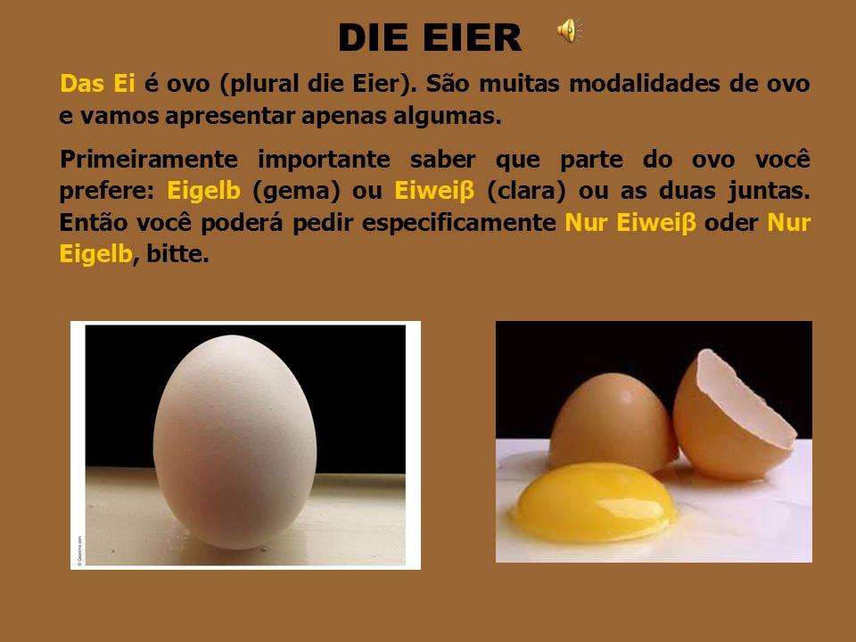 DIE EIER Das Ei é ovo (plural die Eier). São muitas modalidades de ovo e vamos apresentar apenas algumas.