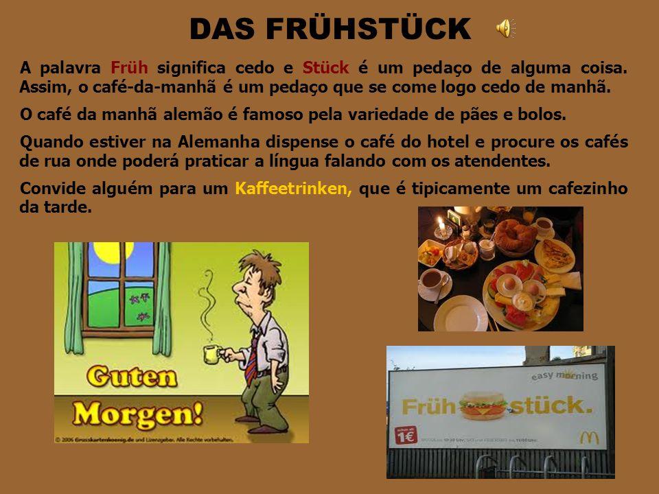 DAS FRÜHSTÜCK A palavra Früh significa cedo e Stück é um pedaço de alguma coisa. Assim, o café-da-manhã é um pedaço que se come logo cedo de manhã.