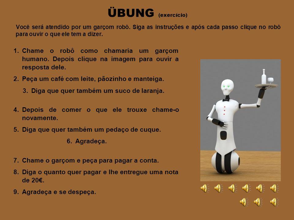 ÜBUNG (exercício) Você será atendido por um garçom robô. Siga as instruções e após cada passo clique no robô para ouvir o que ele tem a dizer.