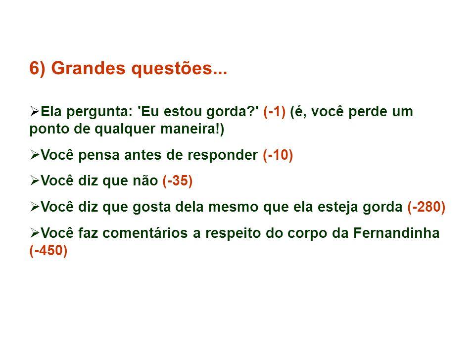 6) Grandes questões... Ela pergunta: Eu estou gorda (-1) (é, você perde um ponto de qualquer maneira!)