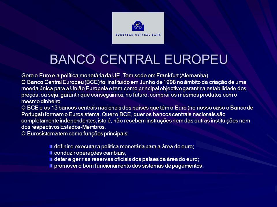BANCO CENTRAL EUROPEU Gere o Euro e a política monetária da UE. Tem sede em Frankfurt (Alemanha).