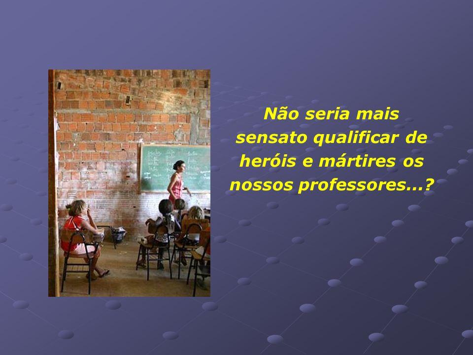 Não seria mais sensato qualificar de heróis e mártires os nossos professores...