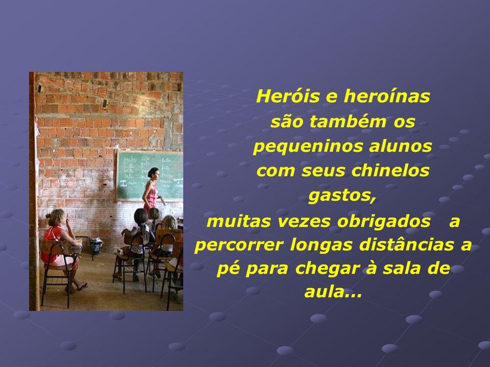 Heróis e heroínas são também os pequeninos alunos com seus chinelos gastos,