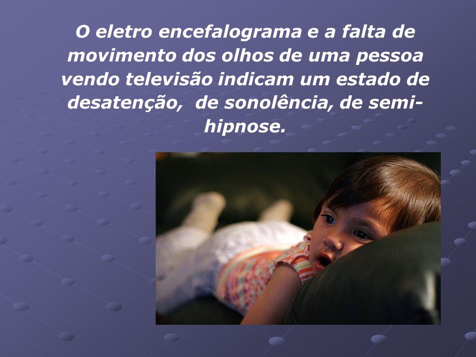 O eletro encefalograma e a falta de movimento dos olhos de uma pessoa vendo televisão indicam um estado de desatenção, de sonolência, de semi-hipnose.