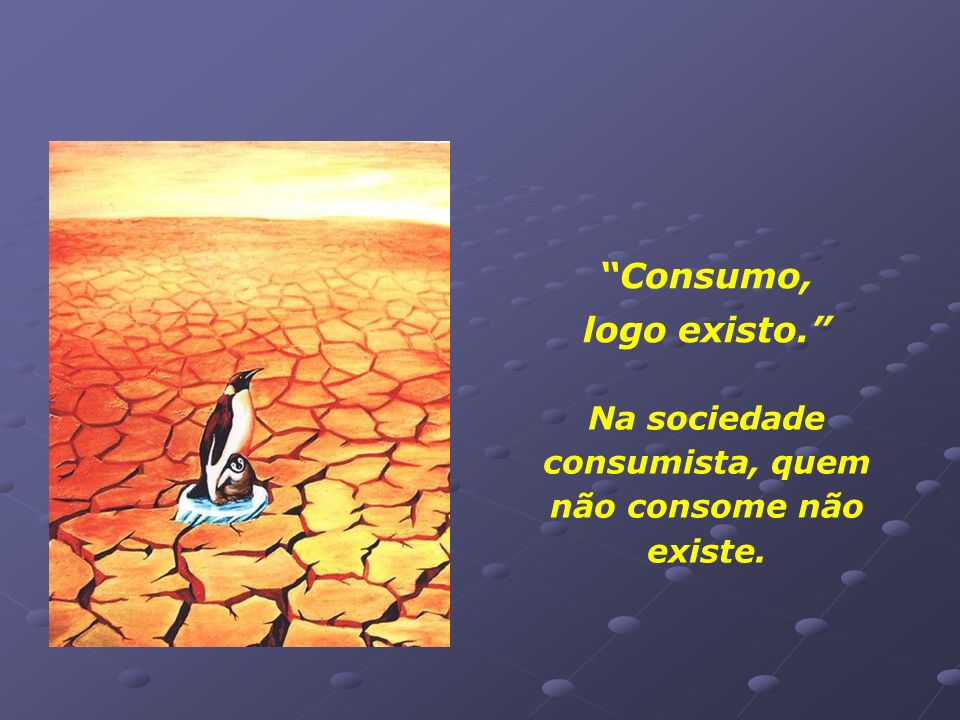 Na sociedade consumista, quem não consome não existe.