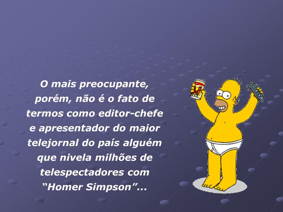 O mais preocupante, porém, não é o fato de termos como editor-chefe e apresentador do maior telejornal do país alguém que nivela milhões de telespectadores com Homer Simpson ...