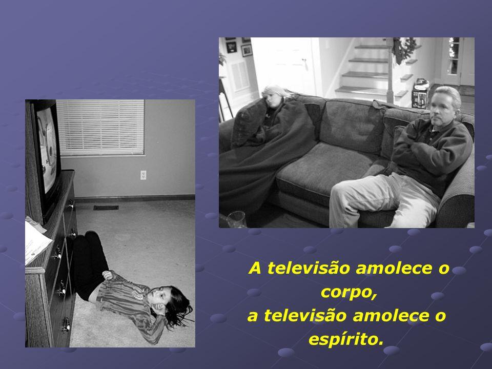 A televisão amolece o corpo, a televisão amolece o espírito.