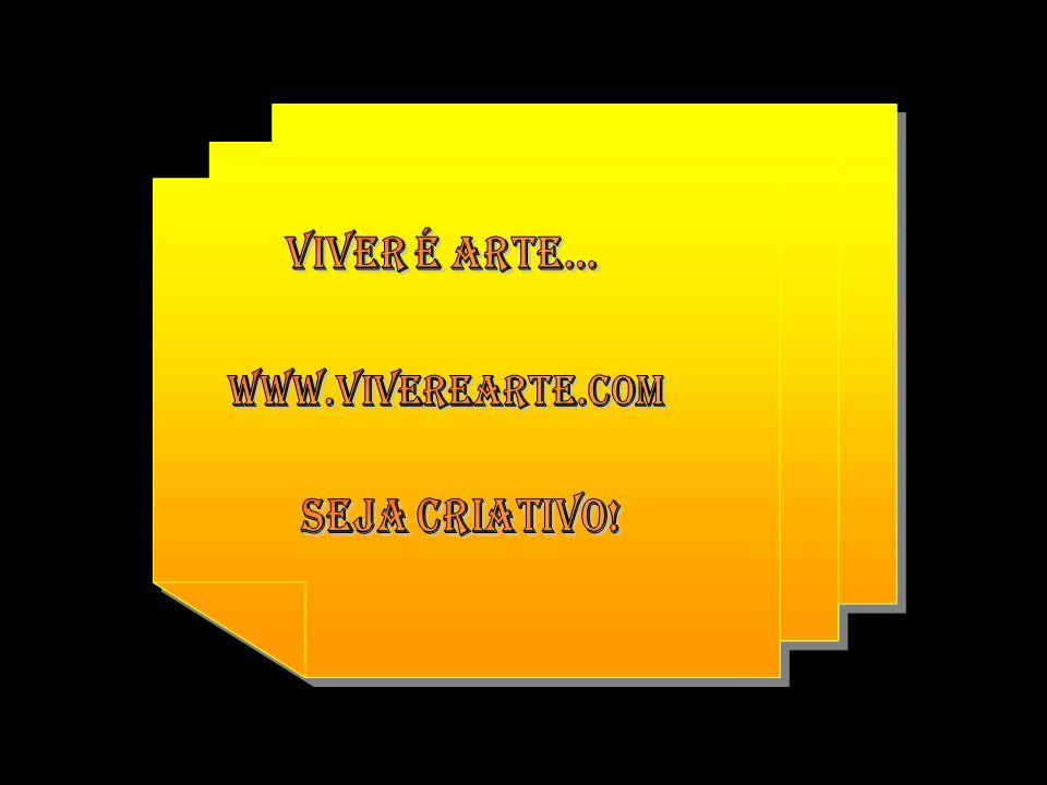 Viver é arte... www.viverearte.com Seja criativo!