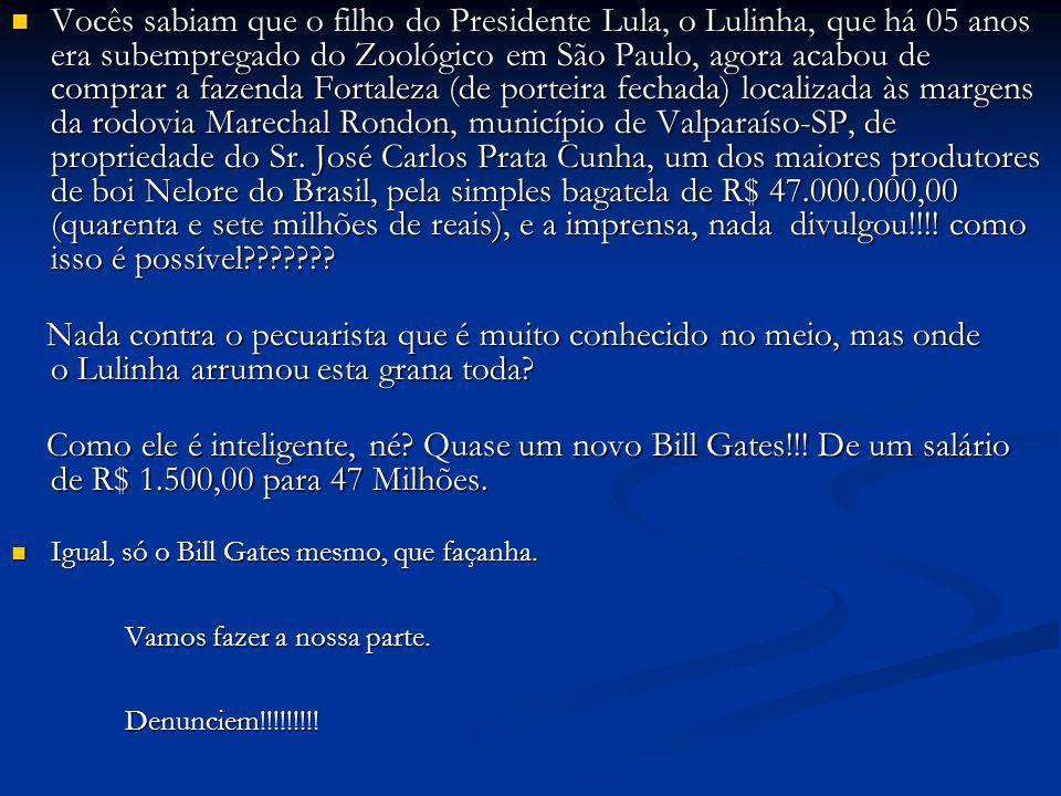Vocês sabiam que o filho do Presidente Lula, o Lulinha, que há 05 anos era subempregado do Zoológico em São Paulo, agora acabou de comprar a fazenda Fortaleza (de porteira fechada) localizada às margens da rodovia Marechal Rondon, município de Valparaíso-SP, de propriedade do Sr. José Carlos Prata Cunha, um dos maiores produtores de boi Nelore do Brasil, pela simples bagatela de R$ 47.000.000,00 (quarenta e sete milhões de reais), e a imprensa, nada divulgou!!!! como isso é possível