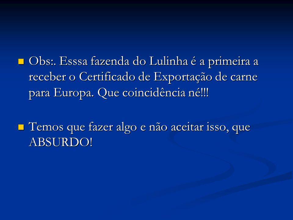 Obs:. Esssa fazenda do Lulinha é a primeira a receber o Certificado de Exportação de carne para Europa. Que coincidência né!!!