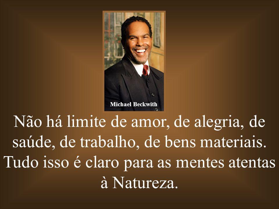 Michael Beckwith Não há limite de amor, de alegria, de saúde, de trabalho, de bens materiais.