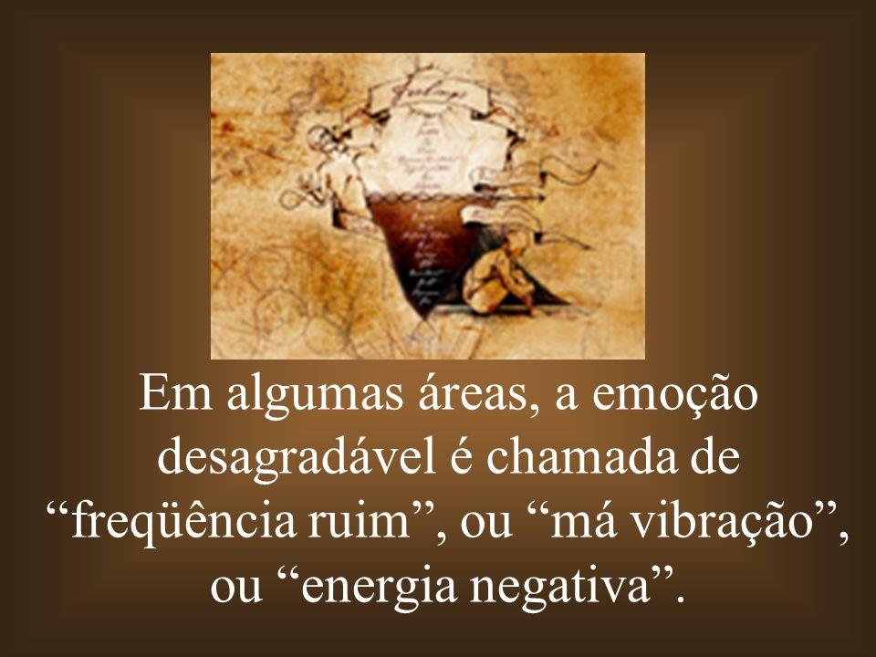 Em algumas áreas, a emoção desagradável é chamada de freqüência ruim , ou má vibração , ou energia negativa .