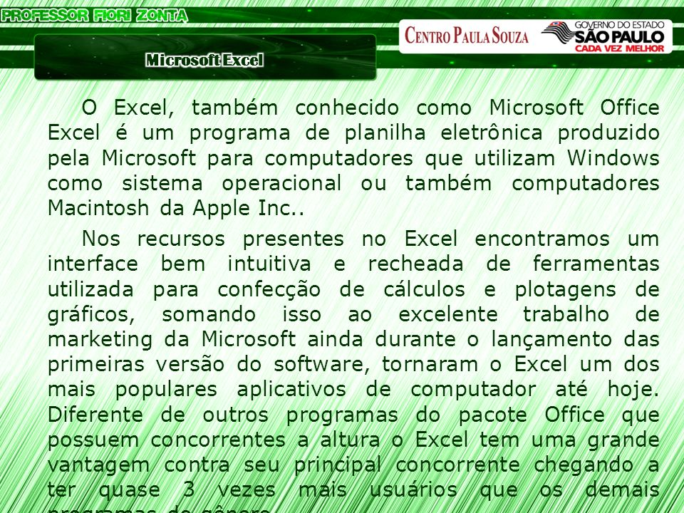 O Excel, também conhecido como Microsoft Office Excel é um programa de planilha eletrônica produzido pela Microsoft para computadores que utilizam Windows como sistema operacional ou também computadores Macintosh da Apple Inc..