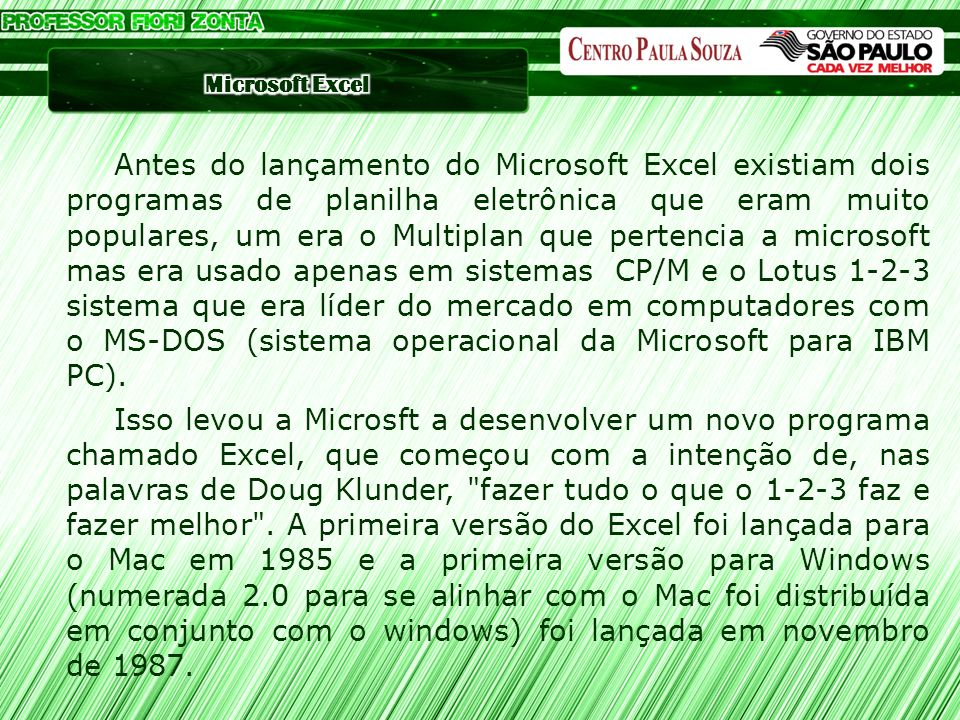 Antes do lançamento do Microsoft Excel existiam dois programas de planilha eletrônica que eram muito populares, um era o Multiplan que pertencia a microsoft mas era usado apenas em sistemas CP/M e o Lotus 1-2-3 sistema que era líder do mercado em computadores com o MS-DOS (sistema operacional da Microsoft para IBM PC).