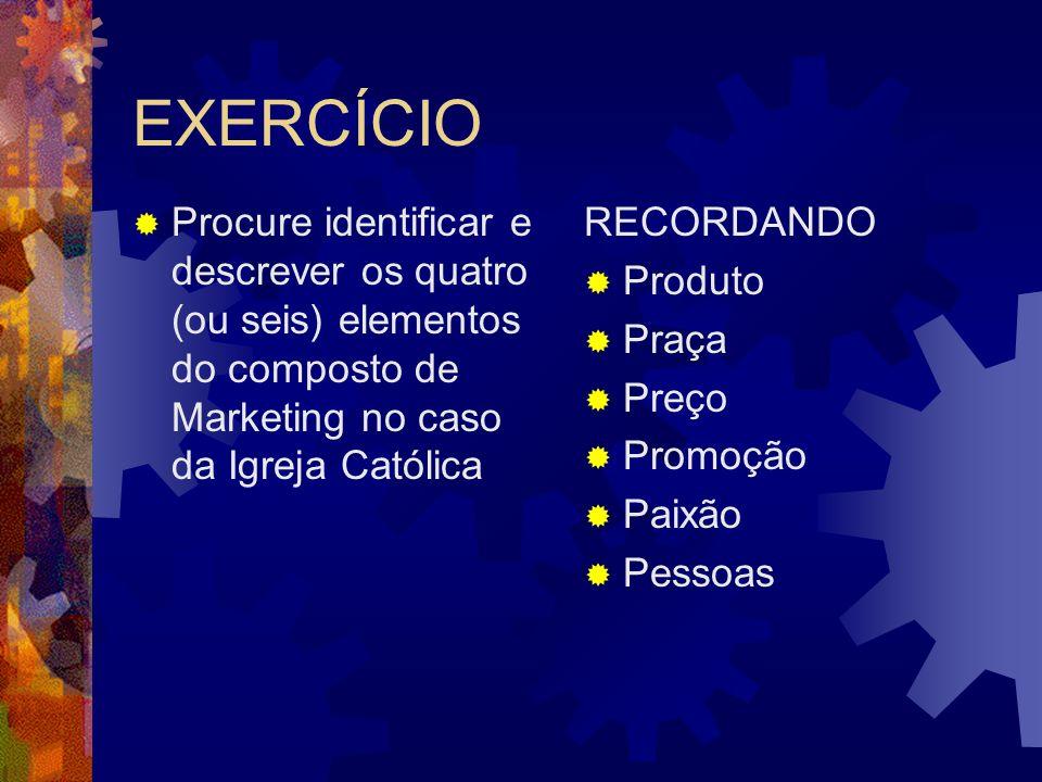 EXERCÍCIO Procure identificar e descrever os quatro (ou seis) elementos do composto de Marketing no caso da Igreja Católica.