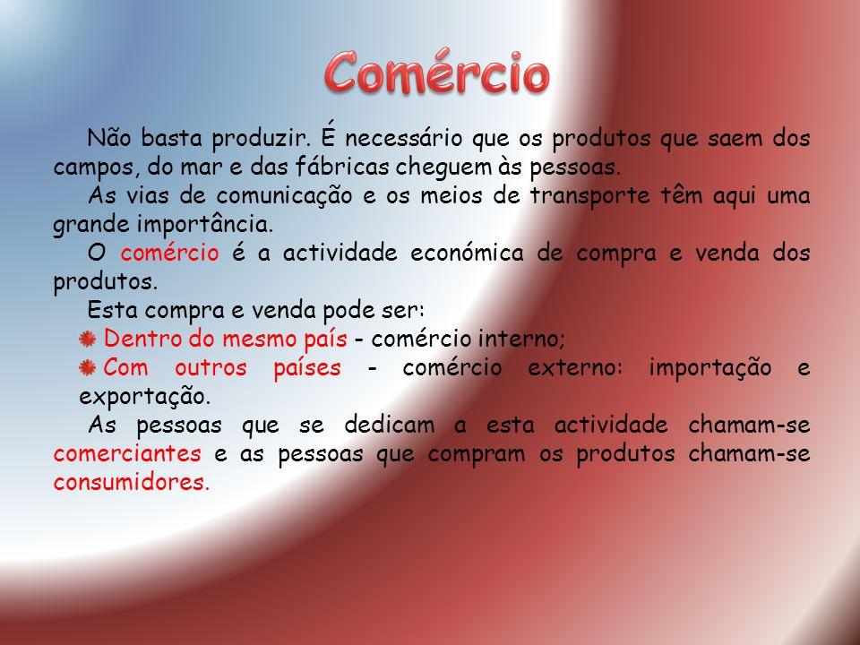 Comércio Não basta produzir. É necessário que os produtos que saem dos campos, do mar e das fábricas cheguem às pessoas.