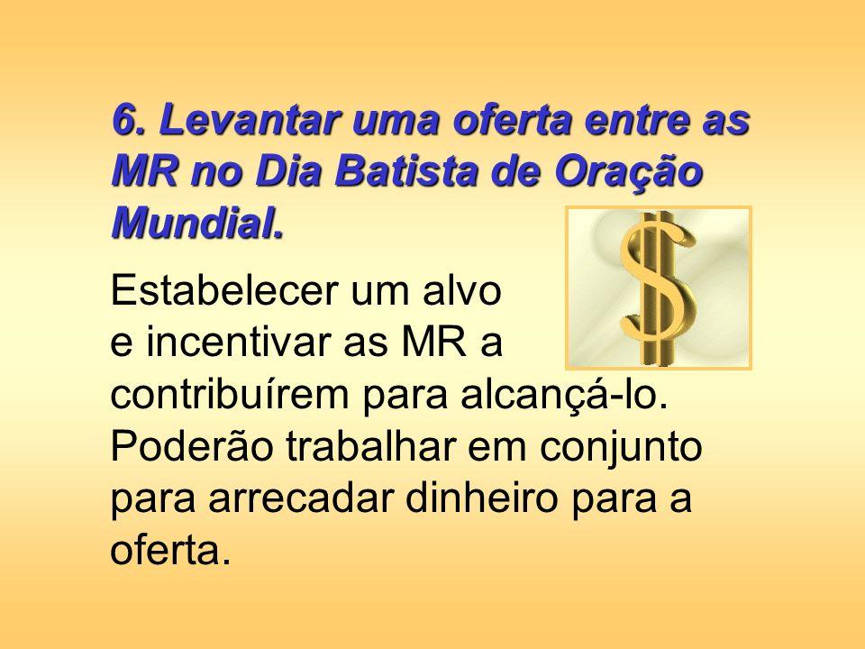 6. Levantar uma oferta entre as MR no Dia Batista de Oração Mundial.