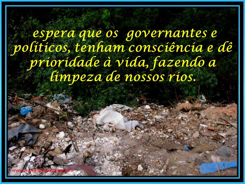 espera que os governantes e políticos, tenham consciência e dê prioridade à vida, fazendo a limpeza de nossos rios.