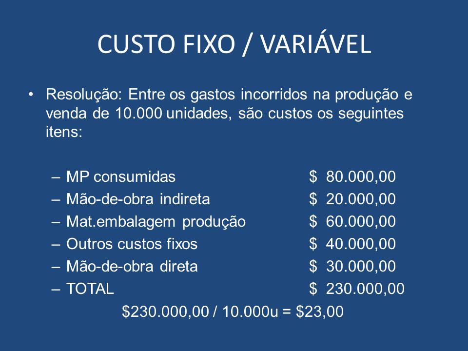 CUSTO FIXO / VARIÁVEL Resolução: Entre os gastos incorridos na produção e venda de 10.000 unidades, são custos os seguintes itens: