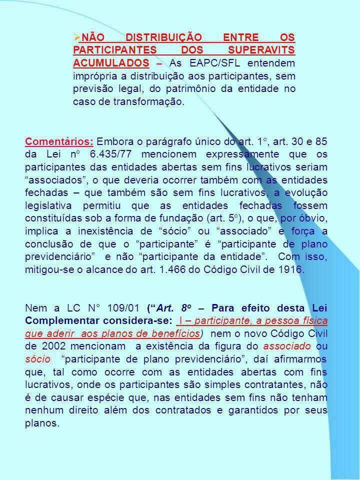 NÃO DISTRIBUIÇÃO ENTRE OS PARTICIPANTES DOS SUPERAVITS ACUMULADOS – As EAPC/SFL entendem imprópria a distribuição aos participantes, sem previsão legal, do patrimônio da entidade no caso de transformação.