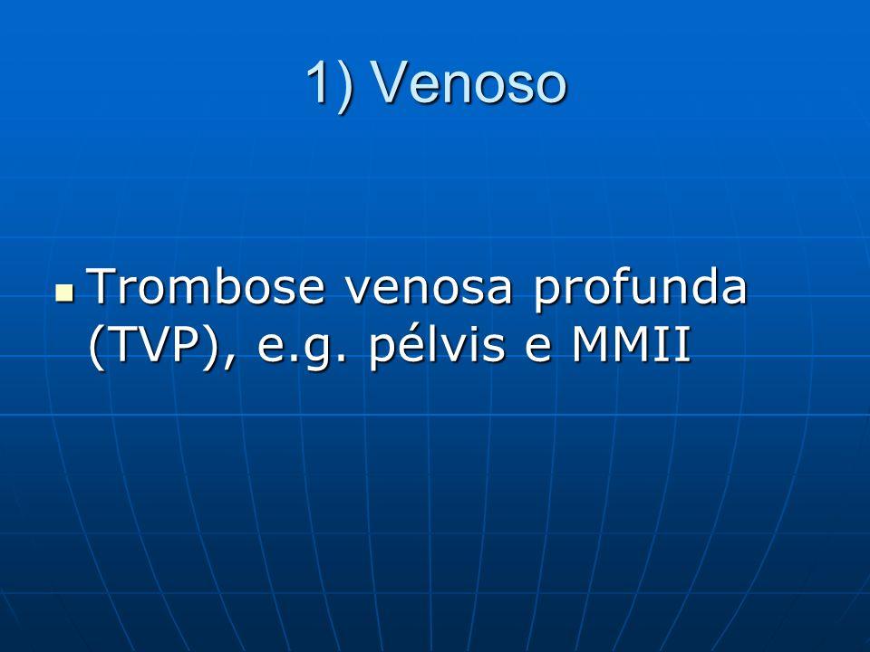 1) Venoso Trombose venosa profunda (TVP), e.g. pélvis e MMII