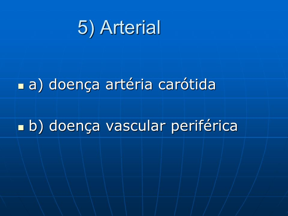 5) Arterial a) doença artéria carótida b) doença vascular periférica