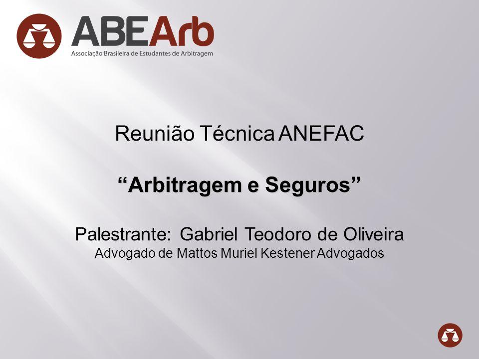 Reunião Técnica ANEFAC Arbitragem e Seguros Palestrante: Gabriel Teodoro de Oliveira Advogado de Mattos Muriel Kestener Advogados