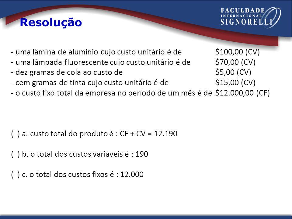 Resolução - uma lâmina de alumínio cujo custo unitário é de $100,00 (CV) - uma lâmpada fluorescente cujo custo unitário é de $70,00 (CV)