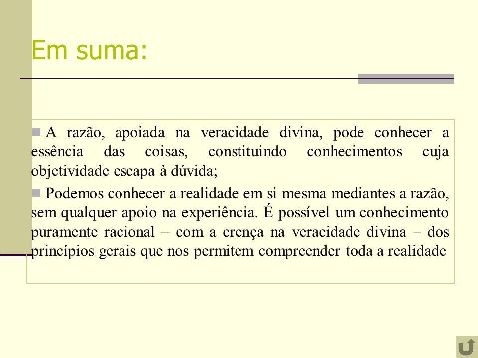 Em suma: A razão, apoiada na veracidade divina, pode conhecer a essência das coisas, constituindo conhecimentos cuja objetividade escapa à dúvida;