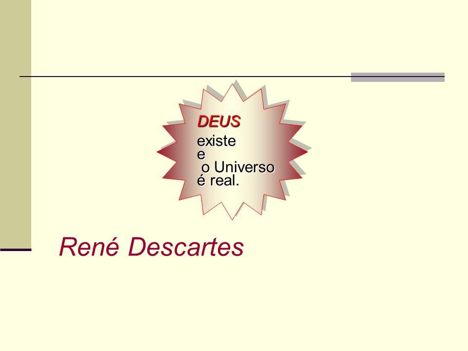 DEUS existe e o Universo é real. René Descartes