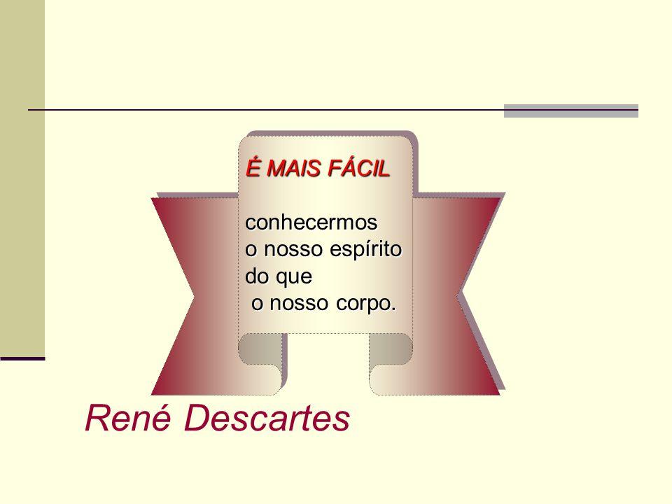 René Descartes É MAIS FÁCIL conhecermos o nosso espírito do que