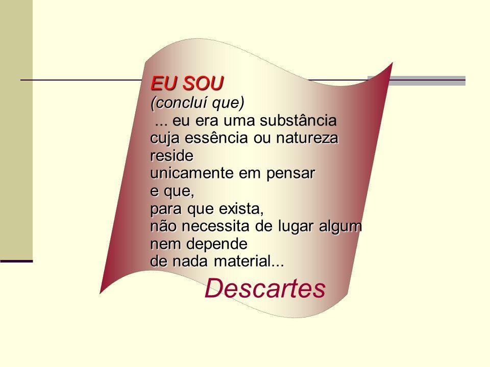 Descartes EU SOU (concluí que) ... eu era uma substância