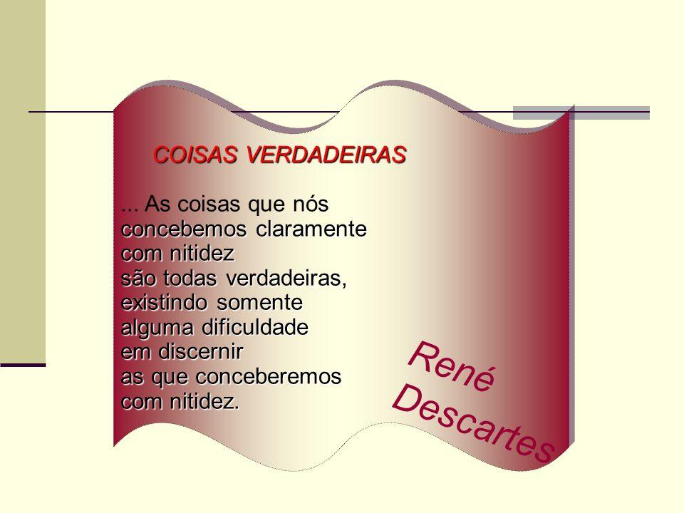 René Descartes COISAS VERDADEIRAS ... As coisas que nós