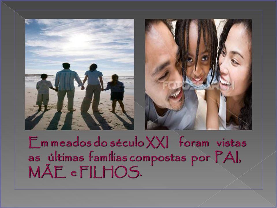 Em meados do século XXI foram vistas as últimas famílias compostas por PAI, MÃE e FILHOS.