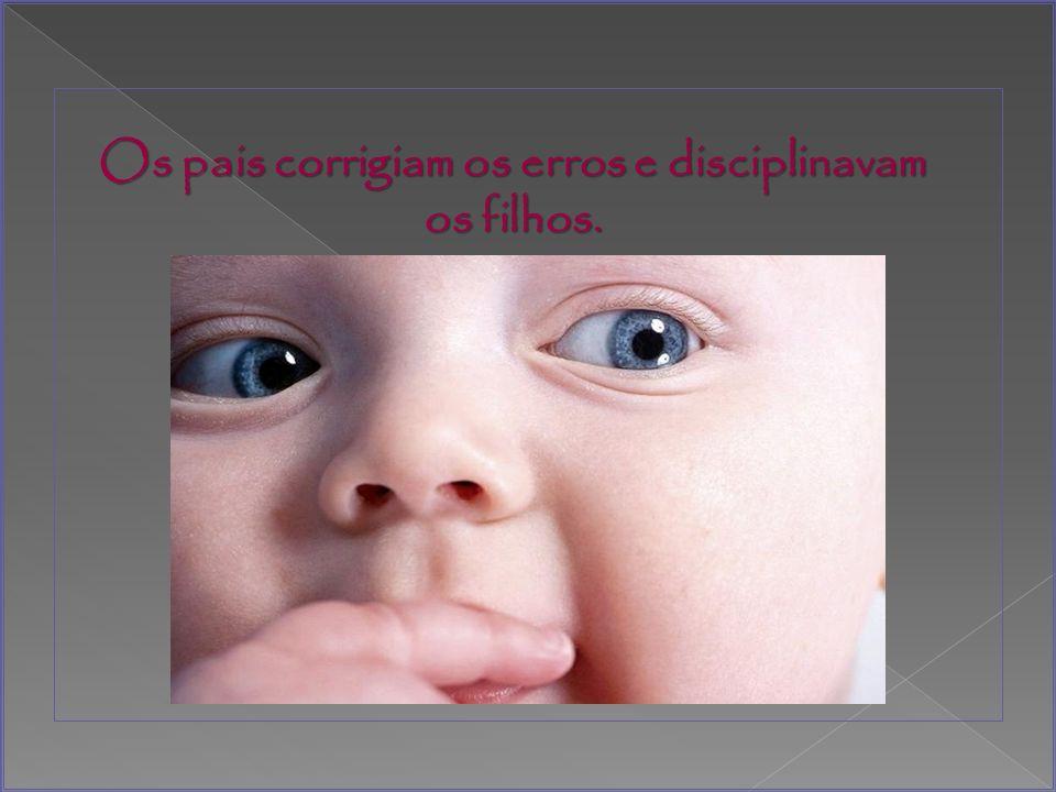 Os pais corrigiam os erros e disciplinavam os filhos.