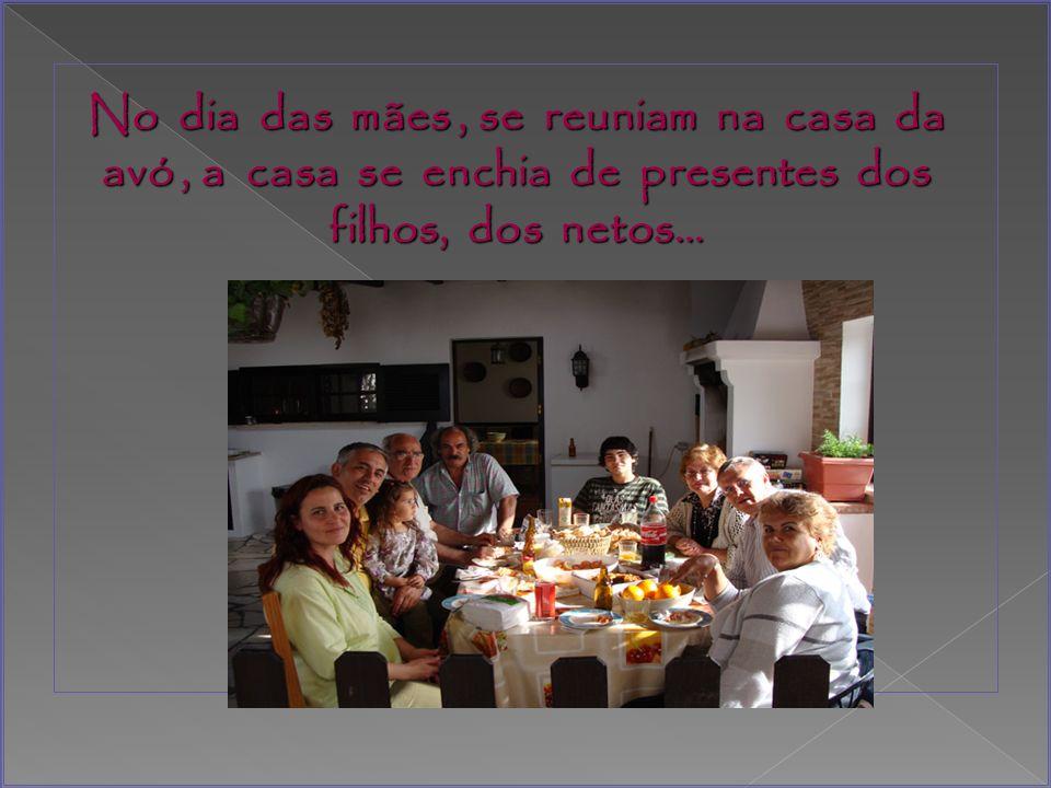 No dia das mães , se reuniam na casa da avó , a casa se enchia de presentes dos filhos, dos netos…