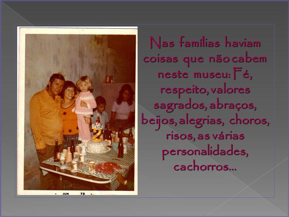 Nas famílias haviam coisas que não cabem neste museu: Fé, respeito, valores sagrados, abraços, beijos, alegrias, choros, risos, as várias personalidades, cachorros…