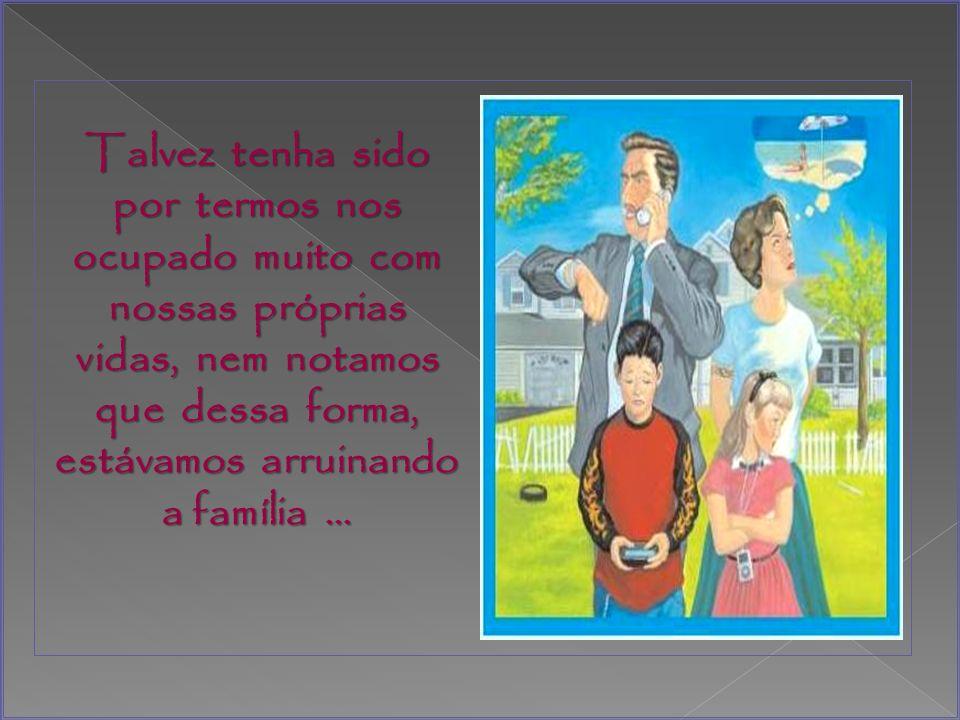 Talvez tenha sido por termos nos ocupado muito com nossas próprias vidas, nem notamos que dessa forma, estávamos arruinando a família …