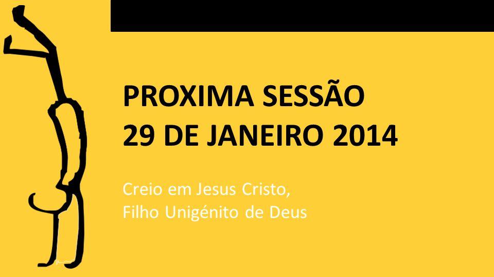 PROXIMA SESSÃO 29 DE JANEIRO 2014 Creio em Jesus Cristo,