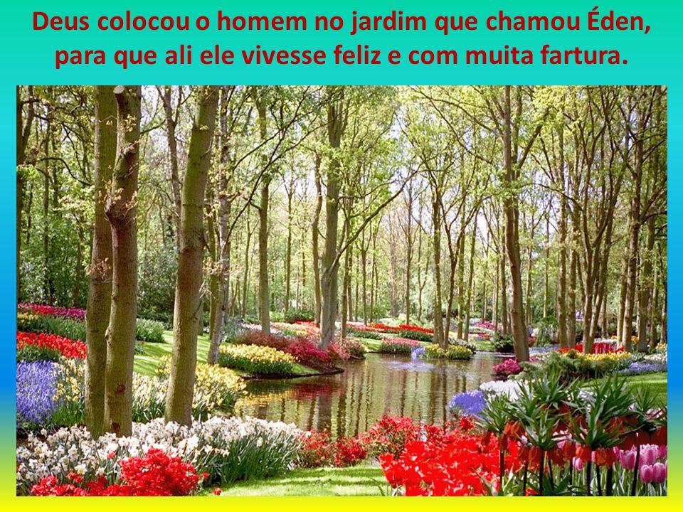 Deus colocou o homem no jardim que chamou Éden, para que ali ele vivesse feliz e com muita fartura.